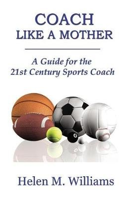 Coach Like a Mother 2nd Edition - A Guide for the 21st Century Sports Coach (Paperback): Helen M. Williams
