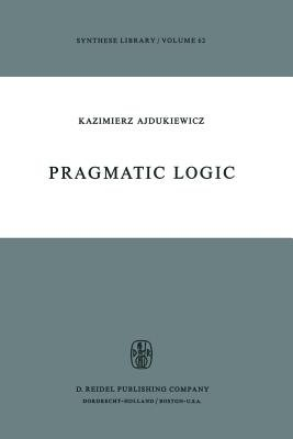 Pragmatic Logic (Paperback, Softcover reprint of the original 1st ed. 1974): K. Ajdukiewicz