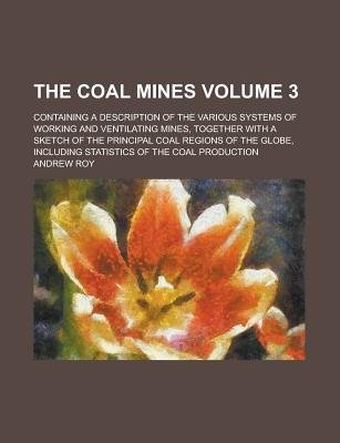 The Coal Mines; Containing a Description of the Various Systems of Working and Ventilating Mines, Together with a Sketch of the...