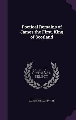 Poetical Remains of James the First, King of Scotland (Hardcover): James I, William Tytler