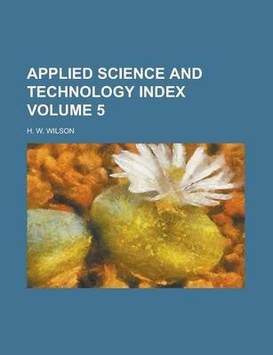 Applied Science and Technology Index Volume 5 (Paperback): H.W. Wilson