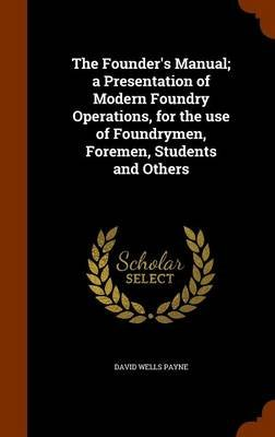 The Founder's Manual; A Presentation of Modern Foundry Operations, for the Use of Foundrymen, Foremen, Students and Others...
