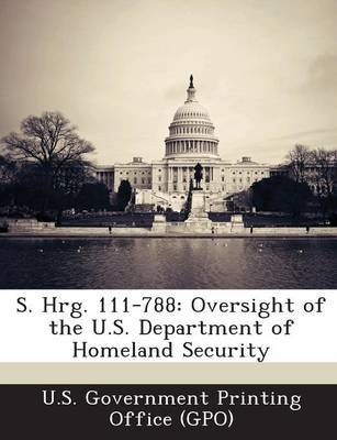 S. Hrg. 111-788 - Oversight of the U.S. Department of Homeland Security (Paperback): U. S. Government Printing Office (Gpo)