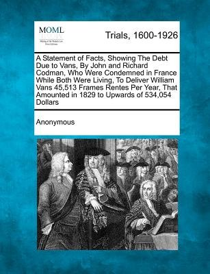 A Statement of Facts, Showing the Debt Due to Vans, by John and Richard Codman, Who Were Condemned in France While Both Were...
