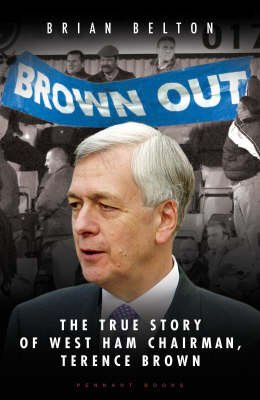 Brown Out - The Biography of West Ham Chairmen, Terence Brown (Hardcover): Brian Belton
