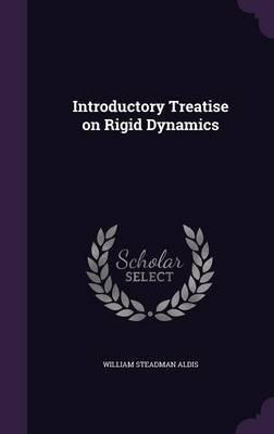 Introductory Treatise on Rigid Dynamics (Hardcover): William Steadman Aldis