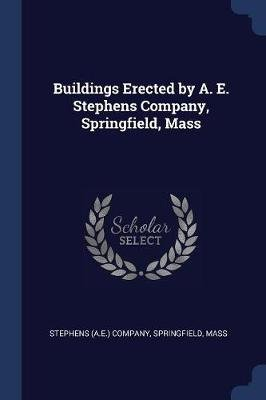 Buildings Erected by A. E. Stephens Company, Springfield, Mass (Paperback): Springfield Ma Stephens (a E ) Company