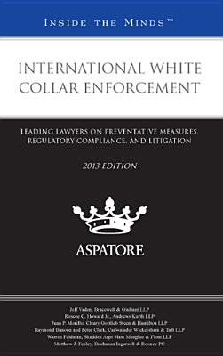 International White Collar Enforcement 2013 - Leading Lawyers on Preventative Measures, Regulatory Compliance, and Litigation...