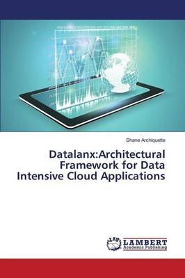 Datalanx - Architectural Framework for Data Intensive Cloud Applications (Paperback): Archiquette Shane