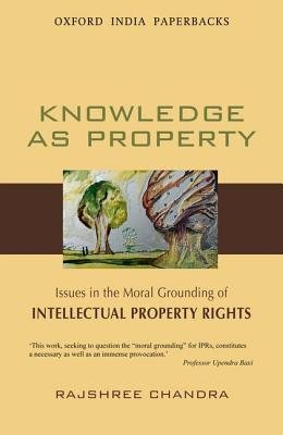 Knowledge as Property - Issues in the Moral Grounding of Intellectual Property Rights (Paperback): Rajshree Chandra