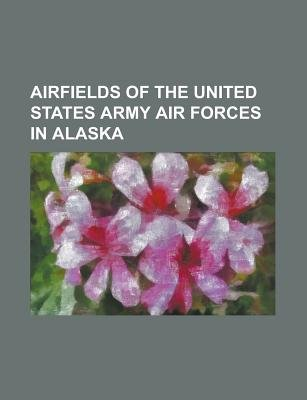 Airfields of the United States Army Air Forces in Alaska - Alaska World War II Army Airfields, Alexai Point Army Airfield,...
