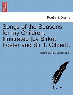 Songs of the Seasons for My Children. Illustrated [By Birket Foster and Sir J. Gilbert]. (Paperback): Thomas Miller, Birket...