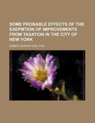 Some Probable Effects of the Exepmtion of Improvements from Taxation in the City of New York (Paperback): Robert Murray Haig