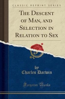 The Descent of Man - And Selection in Relation to Sex (Classic Reprint) (Paperback): Charles Darwin