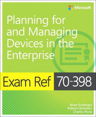 Exam Ref 70-398 Planning for and Managing Devices in the Enterprise (Paperback): Brian Svidergol, Robert Clements, Charles Pluta
