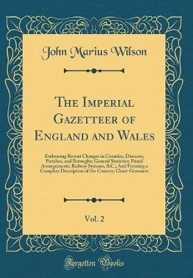 The Imperial Gazetteer of England and Wales, Vol. 2 - Embracing Recent Changes in Counties, Dioceses, Parishes, and Boroughs;...