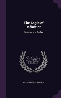 The Logic of Definition - Explained and Applied (Hardcover): William Leslie Davidson