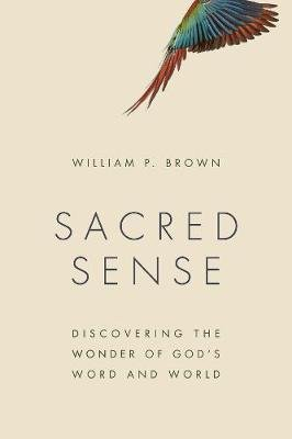 Sacred Sense - Discovering the Wonder of God's Word and World (Paperback): William P. Brown