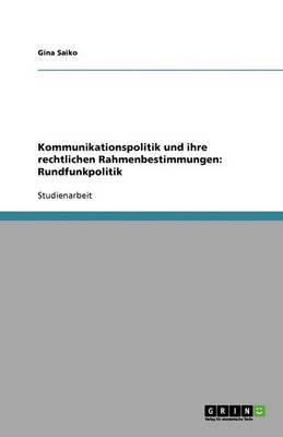Kommunikationspolitik Und Ihre Rechtlichen Rahmenbestimmungen - Rundfunkpolitik (German, Paperback): Gina Saiko