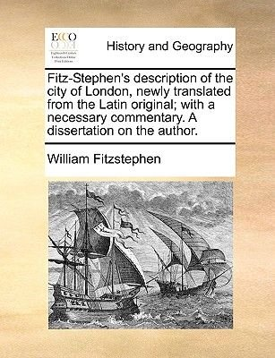 Fitz-Stephen's Description of the City of London, Newly Translated from the Latin Original; With a Necessary Commentary. a...