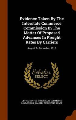 Evidence Taken by the Interstate Commerce Commission in the Matter of Proposed Advances in Freight Rates by Carriers - August...