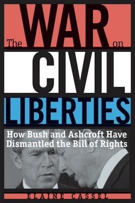 The War on Civil Liberties - How Bush and Ashcroft Have Dismantled the Bill of Rights (Electronic book text): Elaine Cassel