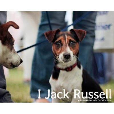 I, Jack Russell: a Photographer and a Dog's Eye View (Hardcover): Andy Hughes, John Bradshaw