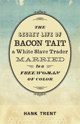 The Secret Life of Bacon Tait, a White Slave Trader Married to a Free Woman of Color (Hardcover): Hank Trent