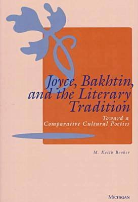 Joyce, Bakhtin and the Literary Tradition - Toward a Comparative Cultural Poetics (Paperback): M. Keith Booker