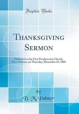 Thanksgiving Sermon - Delivered at the First Presbyterian Church, New Orleans, on Thursday, December 29, 1860 (Classic Reprint)...