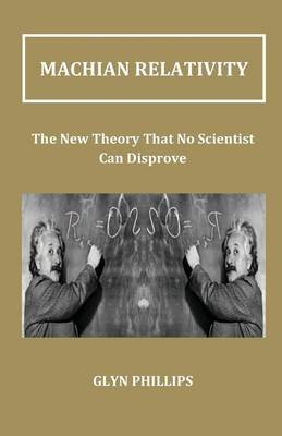 Machian Relativity - The New Theory That No Scientist Can Disprove (Paperback): G.O. Phillips