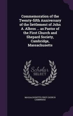 Commemoration of the Twenty-Fifth Anniversary of the Settlement of John A. Albros ... as Pastor of the First Church and Shepard...