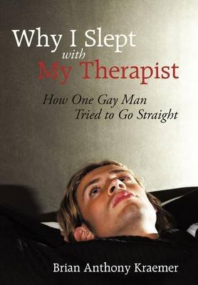 Why I Slept with My Therapist - How One Gay Man Tried to Go Straight (Hardcover): Brian Anthony Kraemer