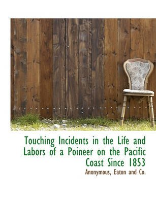 Touching Incidents in the Life and Labors of a Poineer on the Pacific Coast Since 1853 (Paperback): Anonymous
