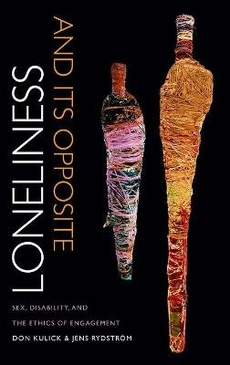 Loneliness and Its Opposite - Sex, Disability, and the Ethics of Engagement (Hardcover): Don Kulick, Jens Rydstrom