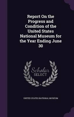 Report on the Progress and Condition of the United States National Museum for the Year Ending June 30 (Hardcover): United...