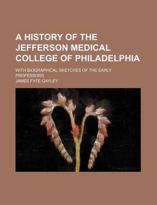 A History of the Jefferson Medical College of Philadelphia; With Biographical Sketches of the Early Professors (Paperback):...