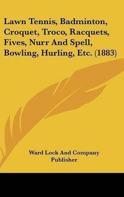 Lawn Tennis, Badminton, Croquet, Troco, Racquets, Fives, Nurr and Spell, Bowling, Hurling, Etc. (1883) (Hardcover): Ward Lock &...