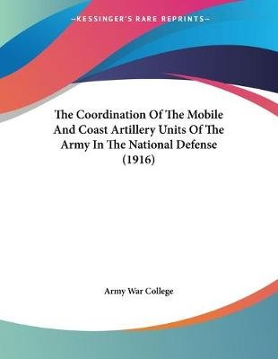 The Coordination of the Mobile and Coast Artillery Units of the Army in the National Defense (1916) (Paperback): Army War...