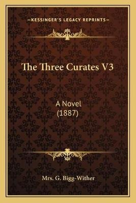 The Three Curates V3 the Three Curates V3 - A Novel (1887) a Novel (1887) (Paperback): Mrs G. Bigg-Wither