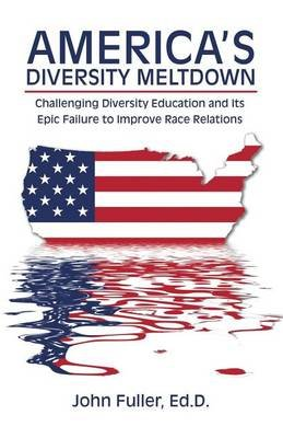 America's Diversity Meltdown - Challenging Diversity Education and Its Epic Failure to Improve Race Relations (Paperback):...