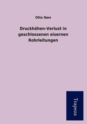 Druckh Hen-Verlust in Geschlossenen Eisernen Rohrleitungen (German, Paperback): Otto Iben
