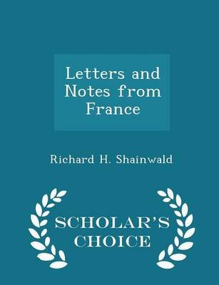 Letters and Notes from France - Scholar's Choice Edition (Paperback): Richard H. Shainwald