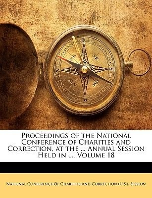 Proceedings of the National Conference of Charities and Correction, at the ... Annual Session Held in ..., Volume 18...