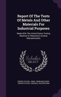 Report of the Tests of Metals and Other Materials for Industrial Purposes - Made with the United States Testing Machine at...