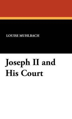 Joseph II and His Court (Hardcover): Luise Muhlbach, Louise Muhlbach