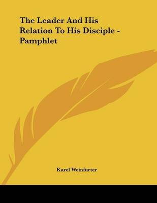 The Leader and His Relation to His Disciple - Pamphlet (Paperback): Karel Weinfurter