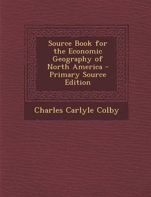 Source Book for the Economic Geography of North America - Primary Source Edition (Paperback): Charles Carlyle Colby