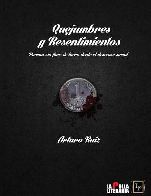 Quejumbres y Resentimientos - Poemas Sin Fines de Lucro Desde El Descenso Social (Spanish, Paperback): Arturo Alvaro Ruiz Ortega