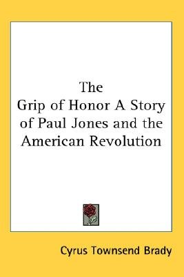 The Grip of Honor A Story of Paul Jones and the American Revolution (Paperback): Cyrus Townsend Brady